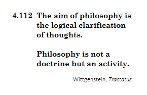 The aim of philosophy is the logical clarification of thoughts.  Philosophy is not a doctrine but an activity.